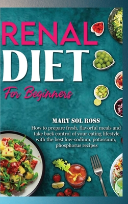 Renal Diet for Beginners: How to prepare fresh, flavorful meals and take back control of your eating lifestyle with the best low-sodium, potassi Cover Image