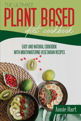 The Ultimate Plant Based Diet Cookbook: Easy And Natural Cookbook With Mouthwatering Vegetarian Recipes Cover Image