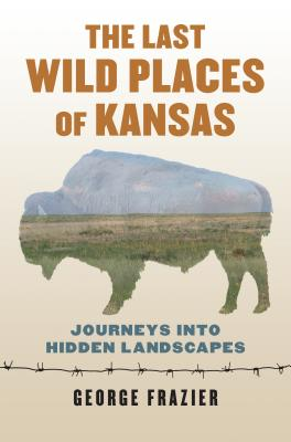 The Last Wild Places of Kansas: Journeys Into Hidden Landscapes Cover Image