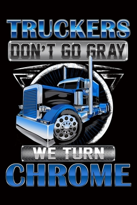 Truckers Don't Go Gray We Turn Chrome: Trucker Log Book for Truck Drivers- 6
