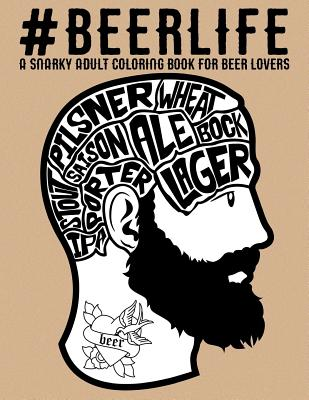 Beer Life: A Snarky Adult Coloring Book for Beer Lovers Cover Image