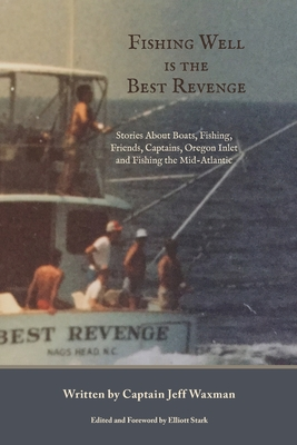 Fishing Well Is The Best Revenge: Stories About Boats, Fishing, Friends, Captains, Oregon Inlet and Fishing the Mid-Atlantic Cover Image