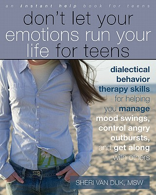 Don't Let Your Emotions Run Your Life for Teens: Dialectical Behavior Therapy Skills for Helping You Manage Mood Swings, Control Angry Outbursts, and (Instant Help Book for Teens) Cover Image