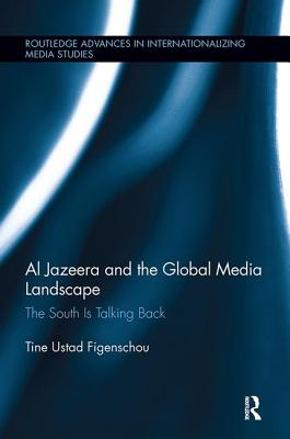 Al Jazeera and the Global Media Landscape: The South is Talking Back (Routledge Advances in Internationalizing Media Studies) Cover Image