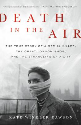 Death in the Air: The True Story of a Serial Killer, the Great London Smog, and the Strangling of a City Cover Image