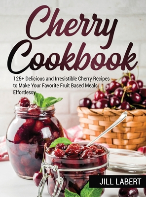 Cherry Cookbook: 125+ Delicious and Irresistible Cherry Recipes to Make Your Favorite Fruit Based Meals Effortlessy Cover Image