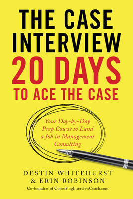 The Case Interview: 20 Days to Ace the Case: Your Day-By-Day Prep Course to Land a Job in Management Consulting Cover Image