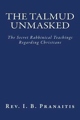 The Talmud Unmasked: The Secret Rabbinical Teachings Regarding Christians Cover Image