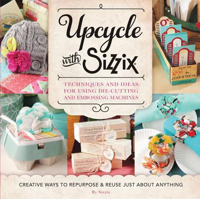 Upcycle with Sizzix: Techniques and Ideas for using Sizzix Die-Cutting and Embossing Machines - Creative Ways to Repurpose and Reuse Just about Anything (A Cut Above) Cover Image