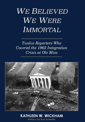 We Believed We Were Immortal: Twelve Reporters Who Covered the 1962 Integration Crisis at Ole Miss Cover Image