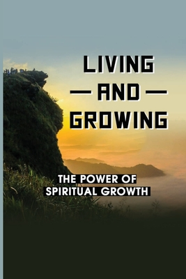 Living And Growing: The Power Of Spiritual Growth: Spiritual Food For The Soul Cover Image