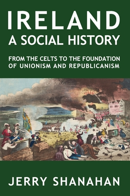 Ireland: A SOCIAL HISTORY: From The Celts To The Foundations Of Unionism And Republicanism Cover Image