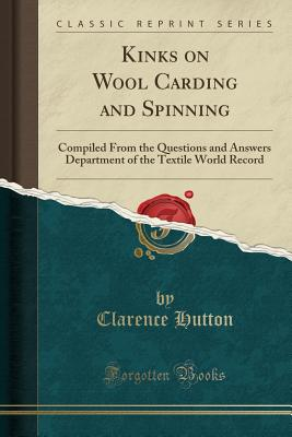 Kinks on Wool Carding and Spinning: Compiled from the Questions and Answers Department of the Textile World Record (Classic Reprint) Cover Image