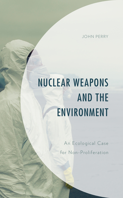 Nuclear Weapons and the Environment: An Ecological Case for Non-Proliferation (Environment and Society) Cover Image