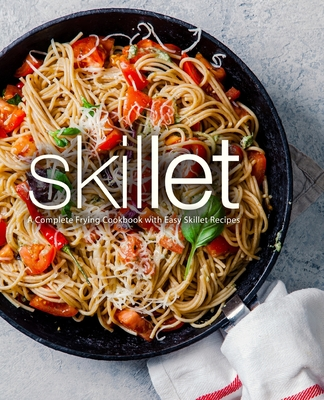 Skillet: A Complete Frying Cookbook with Easy Skillet Recipes Cover Image