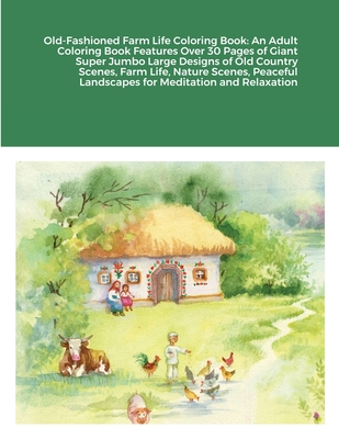 Old-Fashioned Farm Life Coloring Book: An Adult Coloring Book Features Over 30 Pages of Giant Super Jumbo Large Designs of Old Country Scenes, Farm Li Cover Image
