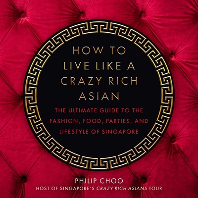 How to Live Like a Crazy Rich Asian: The Ultimate Guide to the Fashion, Food, Parties, and Lifestyle of Singapore Cover Image