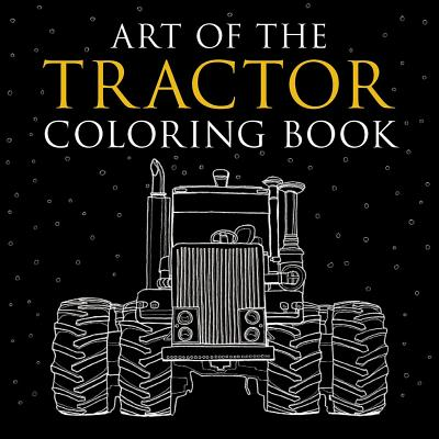 Art of the Tractor Coloring Book: Ready-To-Color Drawings of John Deere, International Harvester, Farmall, Ford, Allis-Chalmers, Case Ih and More. Cover Image
