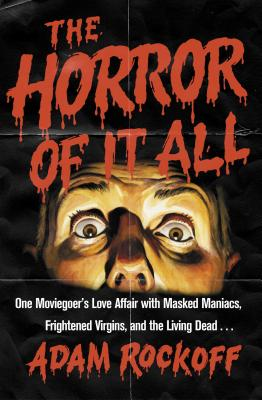 The Horror of It All: One Moviegoer's Love Affair with Masked Maniacs, Frightened Virgins, and the Living Dead... Cover Image