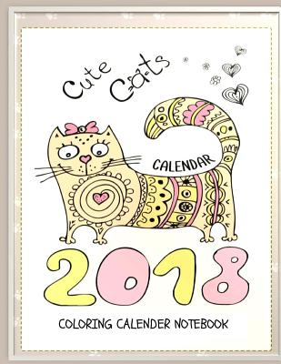 Cute Cats 2018 Cat Coloring Book Calendar Notebook: Cat Coloring Book Calendar for Adults, Seniors and Beginning Colorists: Gifts for Cat Lovers Cover Image