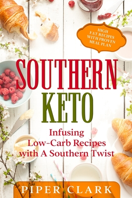 Southern Keto: Infusing Low-Carb Recipes with A Southern Twist - High Fat Recipes With Proven Meal Plan Cover Image