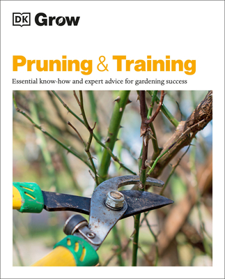 Grow Pruning and Training: Essential Know-how and Expert Advice for Gardening Success (DK Grow) Cover Image