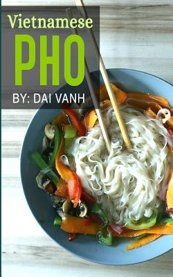 Vietnamese Pho: The Vietnamese Recipe Blueprint: The Only Authentic Pho Recipe Book Out There (Vietnamese Cookbook, Vietnamese Food, P Cover Image