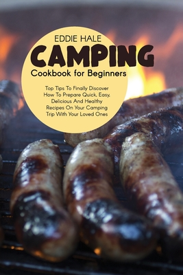 Camping Cookbook For Beginners: Pro Tips To Finally Discover How To Prepare Quick, Easy, Delicious And Healthy Recipes On Your Camping Trip With Your Cover Image