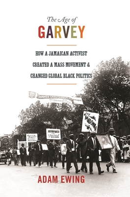 The Age of Garvey: How a Jamaican Activist Created a Mass Movement and Changed Global Black Politics (America in the World #22) Cover Image