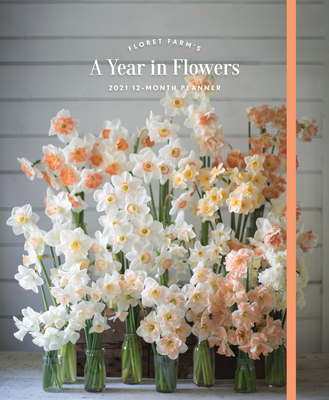 Floret Farm's A Year in Flowers 2021 12-Month Planner: (Gardening for Beginners Photographic Weekly Agenda, Floral Design and Flower Arranging Yearly Calendar) Cover Image