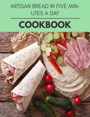 Artisan Bread In Five Minutes A Day Cookbook: Healthy Meal Recipes for Everyone Includes Meal Plan, Food List and Getting Started Cover Image