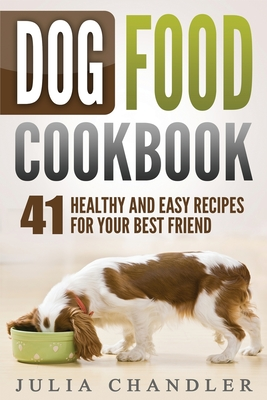 Dog Food Cookbook: 41 Healthy and Easy Recipes for Your Best Friend Cover Image