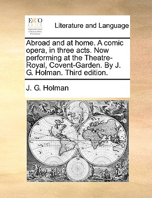 Abroad and at home. A comic opera, in three acts. Now performing at the Theatre-Royal, Covent-Garden. By J. G. Holman. Third edition. Cover Image