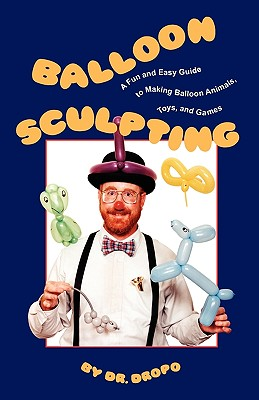 Balloon Sculpting: A Fun and Easy Guide to Making Balloon Animals, Toys, and Games Cover Image