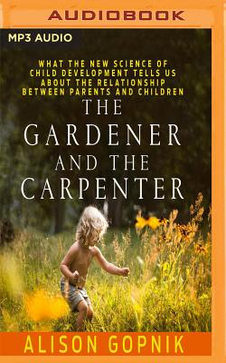 The Gardener and the Carpenter: What the New Science of Child Development Tells Us about the Relationship Between Parents and Children Cover Image