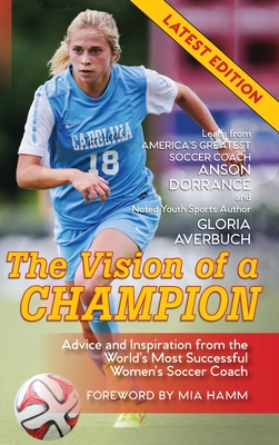 The Vision Of A Champion: Advice And Inspiration From The World's Most Successful Women's Soccer Coach Cover Image