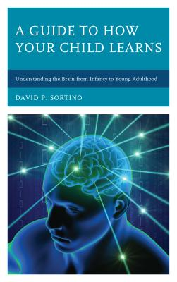 A Guide to How Your Child Learns: Understanding the Brain from Infancy to Young Adulthood (Brain Smart) Cover Image