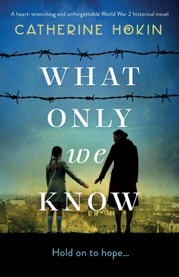 What Only We Know: A heart-wrenching and unforgettable World War 2 historical novel Cover Image