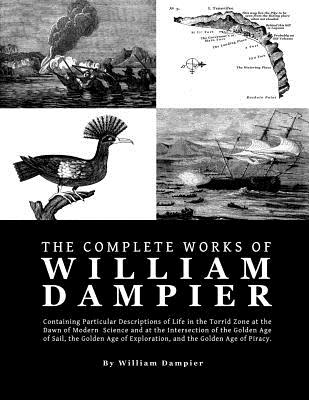 The Complete Works of William Dampier: Containing Particular Descriptions of Life in the Torrid Zone at the Dawn of Modern Science and at the Intersec Cover Image