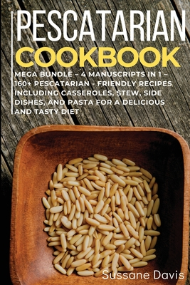 Pescatarian Cookbook: MEGA BUNDLE - 4 Manuscripts in 1 - 160+ Pescatarian - friendly recipes including casseroles, stew, side dishes, and pa Cover Image