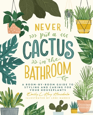 Never Put a Cactus in the Bathroom: A Room-by-Room Guide to Styling and Caring for Your Houseplants Cover Image
