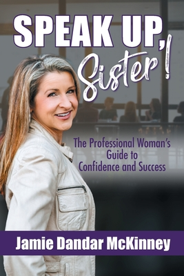 Speak Up, Sister!: The Professional Woman's Guide to Confidence and Success Cover Image