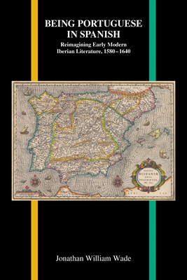 Being Portuguese in Spanish: Reimagining Early Modern Iberian Literature, 1580-1640 (Purdue Studies in Romance Literatures #78) Cover Image