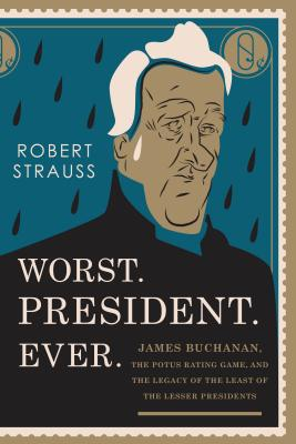 Worst. President. Ever.: James Buchanan, the POTUS Rating Game, and the Legacy of the Least of the Lesser Presidents Cover Image