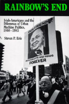 Rainbow's End: Irish-Americans and the Dilemmas of Urban Machine Politics, 1840-1985 (California Series on Social Choice and Political Economy #15) cover