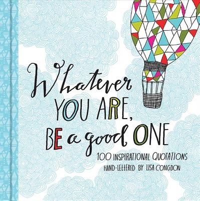 Whatever You Are  Be a Good One: 100 Inspirational Quotations Hand-Lettered by Lisa Congdon (Motivational Books, Books of Quotations, Milestone Gift Books) Cover Image
