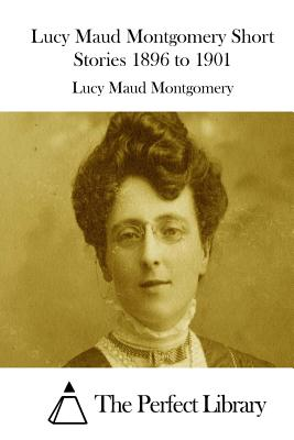 Lucy Maud Montgomery Short Stories 1896 to 1901 Cover Image