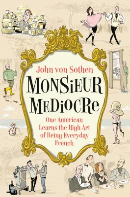 Monsieur Mediocre: One American Learns the High Art of Being Everyday French Cover Image
