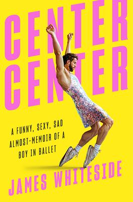 Center Center: A Funny, Sexy, Sad Almost-Memoir of a Boy in Ballet Cover Image