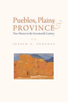 Pueblos, Plains, and Province: New Mexico in the Seventeenth Century Cover Image